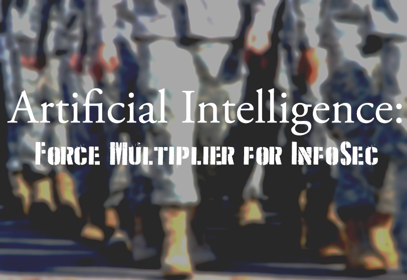 Artificial Intelligence: Force Multiplier for InfoSec